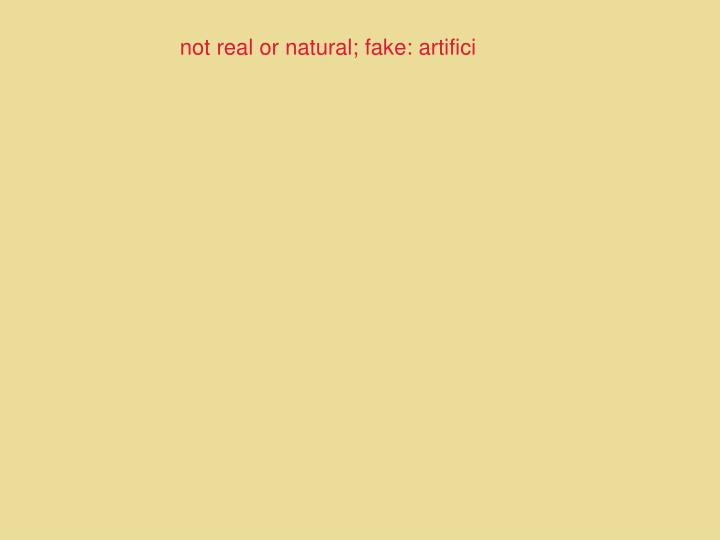 not real or natural; fake: artifici