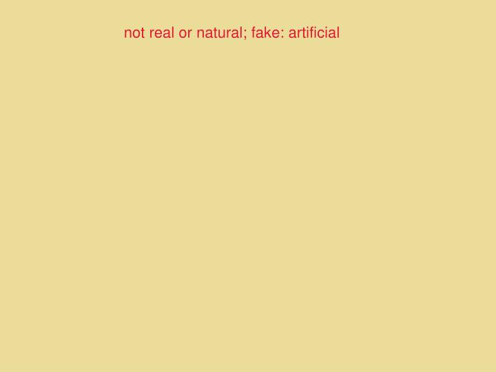 not real or natural; fake: artificial