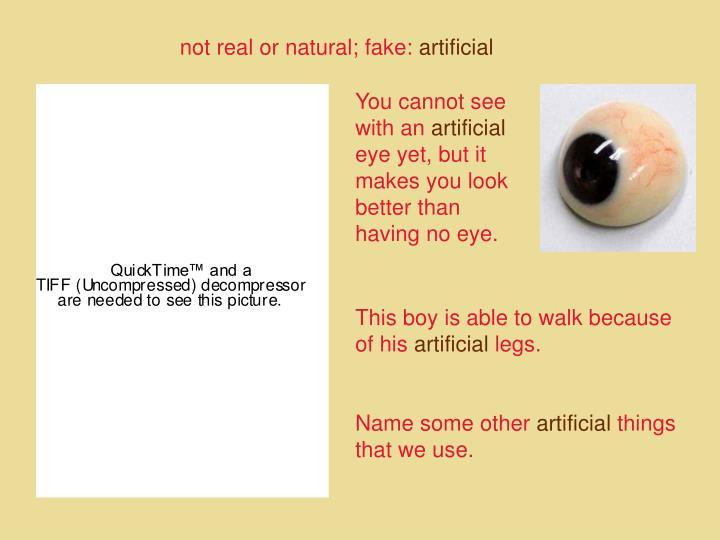 not real or natural; fake: