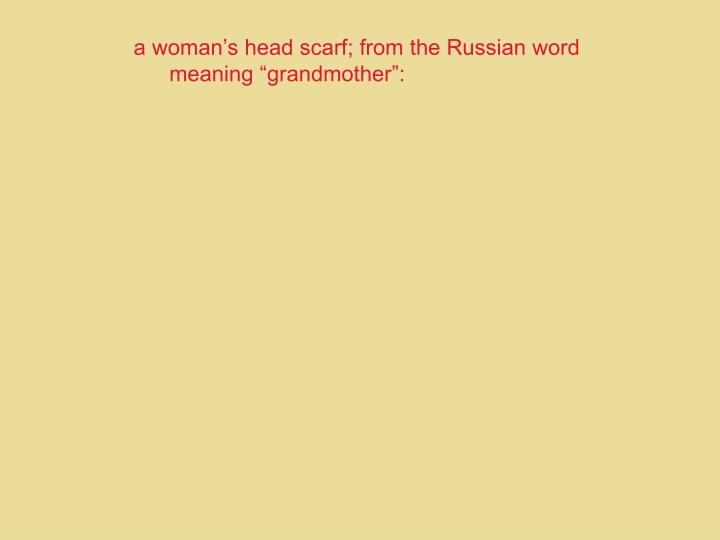 a woman's head scarf; from the Russian word