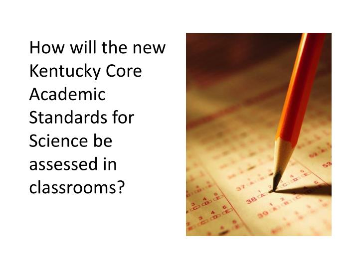 How will the new Kentucky Core Academic Standards for Science be assessed in classrooms?