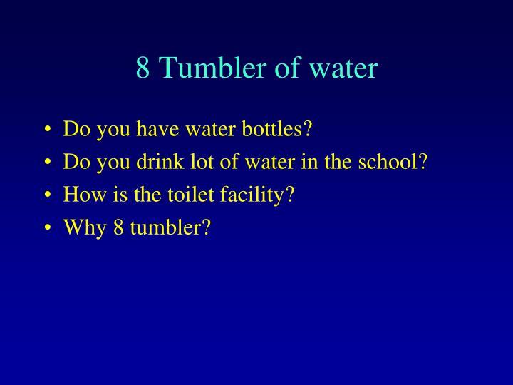 8 Tumbler of water