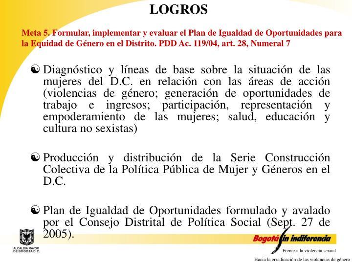 Meta 5. Formular, implementar y evaluar el Plan de Igualdad de Oportunidades para la Equidad de Género en el Distrito. PDD Ac. 119/04, a