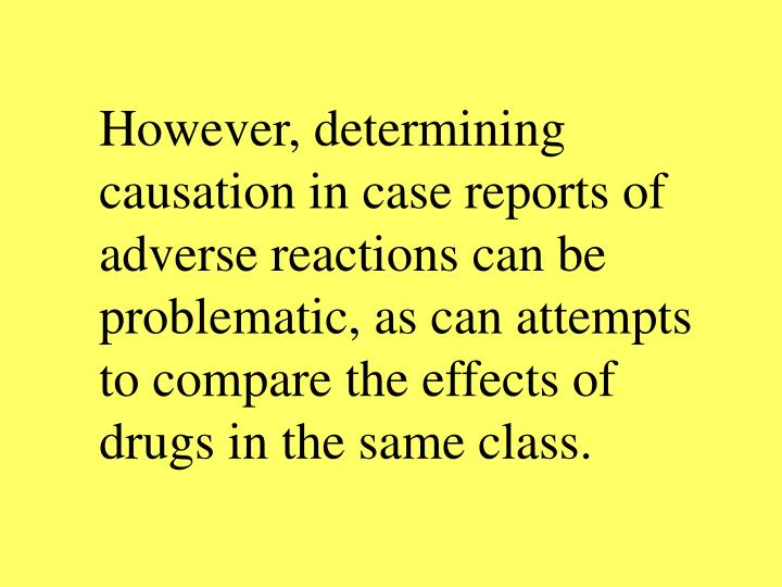 However, determining causation in case reports of adverse reactions can be problematic, as can attempts to compare the effects of drugs in the same class.