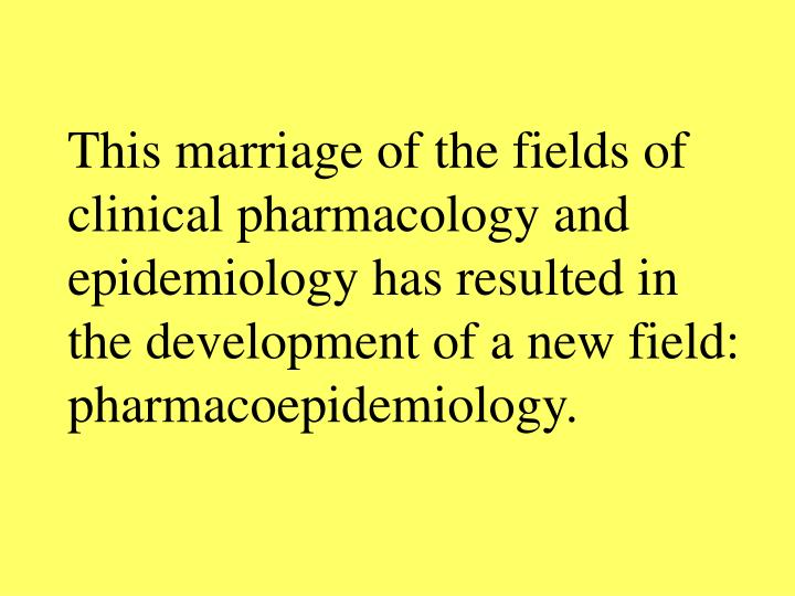 This marriage of the fields of clinical pharmacology and epidemiology has resulted in the development of a new field: pharmacoepidemiology.