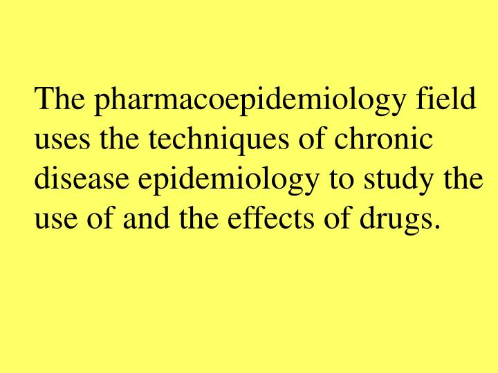 The pharmacoepidemiology field uses the techniques of chronic disease epidemiology to study the use of and the effects of drugs.