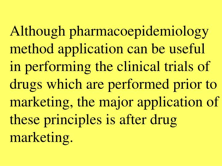 Although pharmacoepidemiology method application can be useful in performing the clinical trials of drugs which are performed prior to marketing, the major application of these principles is after drug marketing.