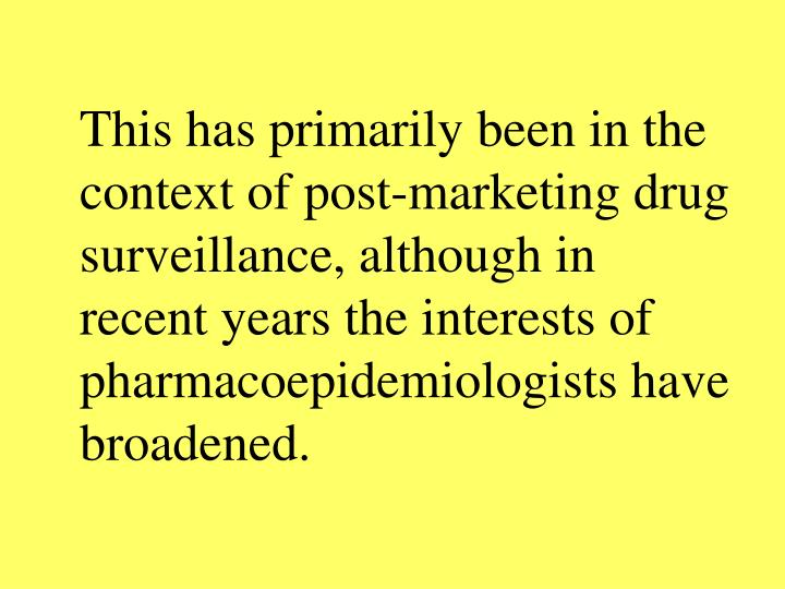 This has primarily been in the context of post-marketing drug surveillance, although in recent years the interests of pharmacoepidemiologists have broadened.