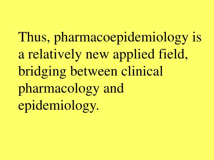 Thus, pharmacoepidemiology is a relatively new applied field, bridging between clinical pharmacology and epidemiology.