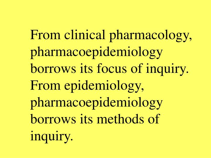 From clinical pharmacology, pharmacoepidemiology borrows its focus of inquiry.  From epidemiology, pharmacoepidemiology borrows its methods of inquiry.