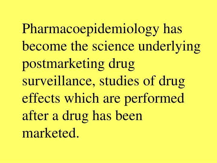 Pharmacoepidemiology has become the science underlying postmarketing drug surveillance, studies of drug effects which are performed after a drug has been marketed.