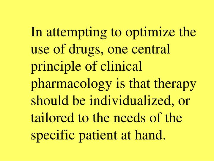 In attempting to optimize the use of drugs, one central principle of clinical pharmacology is that therapy should be individualized, or tailored to the needs of the specific patient at hand.