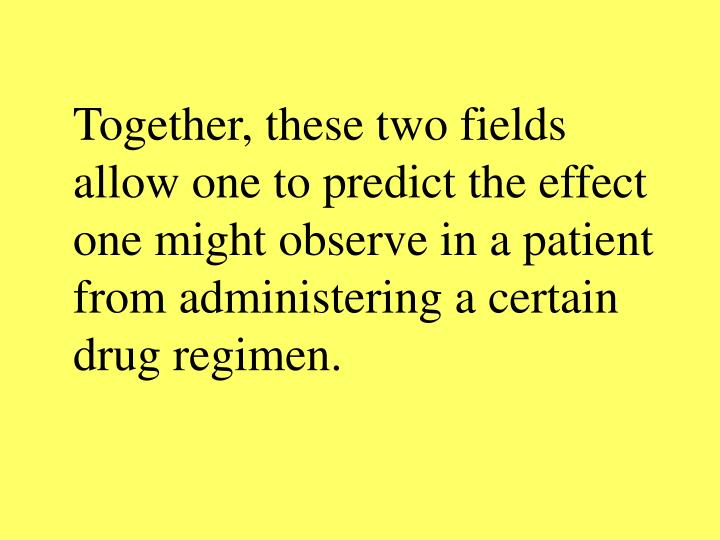 Together, these two fields allow one to predict the effect one might observe in a patient from administering a certain drug regimen.