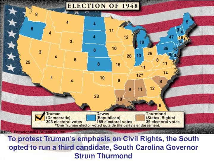 To protest Truman's emphasis on Civil Rights, the South opted to run a third candidate, South Carolina Governor Strum Thurmond