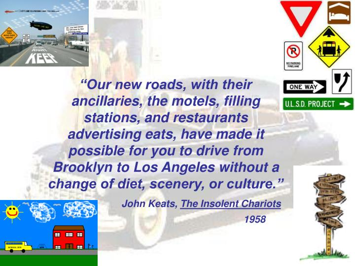 """""""Our new roads, with their ancillaries, the motels, filling stations, and restaurants advertising eats, have made it possible for you to drive from Brooklyn to Los Angeles without a change of diet, scenery, or culture."""""""