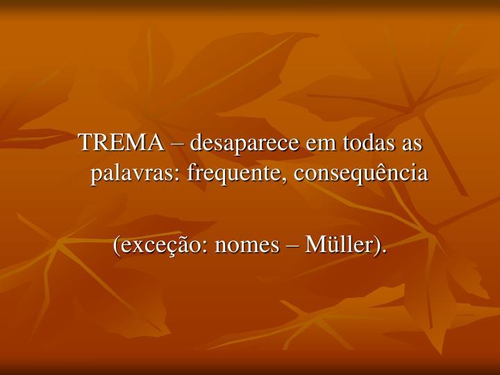TREMA – desaparece em todas as palavras: frequente, consequência