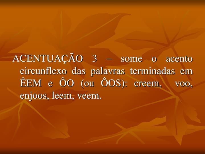 ACENTUAÇÃO 3 – some o acento circunflexo das palavras terminadas em ÊEM e ÔO (ou ÔOS):