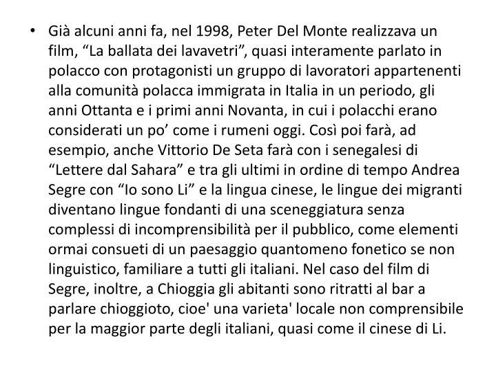 """Già alcuni anni fa, nel 1998, Peter Del Monte realizzava un film, """"La ballata dei lavavetri"""", quasi interamente parlato in polacco con protagonisti un gruppo di lavoratori appartenenti alla comunità polacca immigrata in Italia in un periodo, gli anni Ottanta e i primi anni Novanta, in cui i polacchi erano considerati un po' come i rumeni oggi. Così poi farà, ad esempio, anche Vittorio De Seta farà con i senegalesi di """"Lettere dal Sahara"""" e tra gli ultimi in ordine di tempo Andrea Segre con """"Io sono Li"""" e la lingua cinese, le lingue dei migranti diventano lingue fondanti di una sceneggiatura senza complessi di incomprensibilità per il pubblico, come elementi ormai consueti di un paesaggio quantomeno fonetico se non linguistico, familiare a tutti gli italiani. Nel caso del film di Segre, inoltre, a Chioggia gli abitanti sono ritratti al bar a parlare chioggioto, cioe' una varieta' locale non comprensibile per la maggior parte degli italiani, quasi come il cinese di Li."""