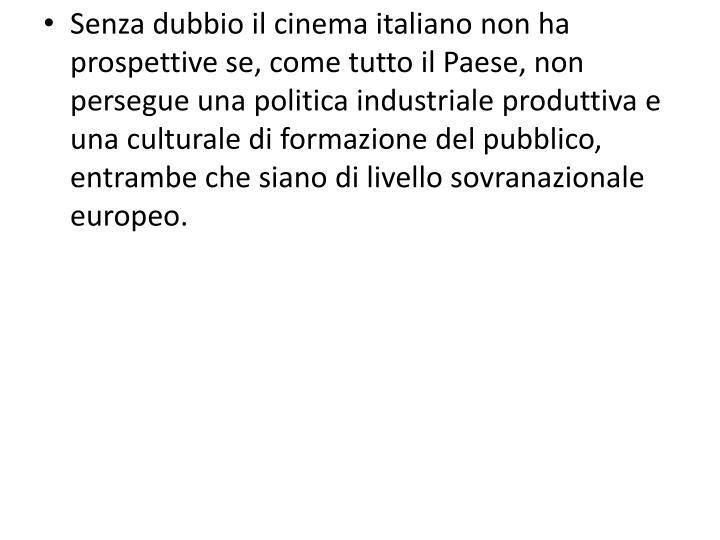 Senza dubbio il cinema italiano non ha prospettive se, come tutto il Paese, non persegue una politica industriale produttiva e una culturale di formazione del pubblico, entrambe che siano di livello sovranazionale europeo.