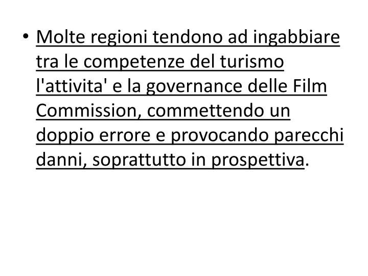 Molte regioni tendono ad ingabbiare tra le competenze del turismo l'attivita' e la governance delle Film Commission, commettendo un doppio errore e provocando parecchi danni, soprattutto in prospettiva