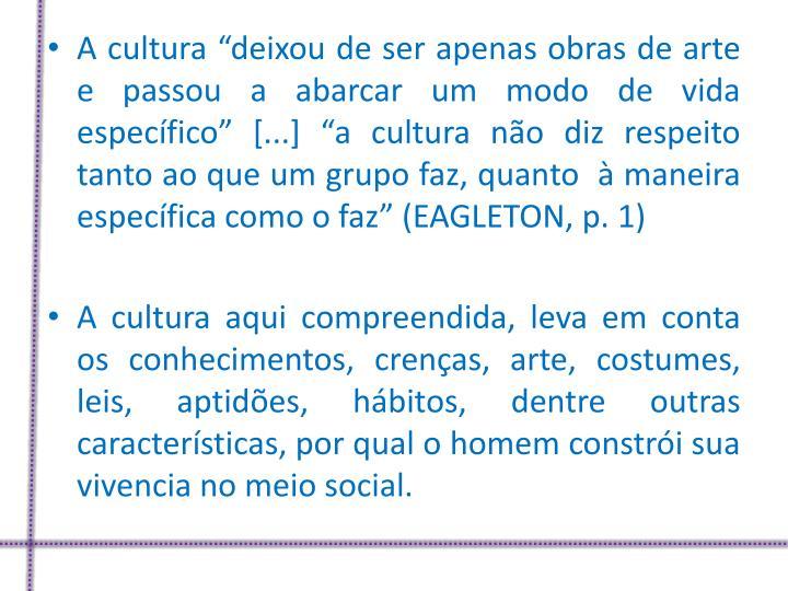 """A cultura """"deixou de ser apenas obras de arte e passou a abarcar um modo de vida específico"""" [...] """"a cultura não diz respeito tanto ao que um grupo faz, quanto  à maneira específica como o faz"""" (EAGLETON, p. 1)"""