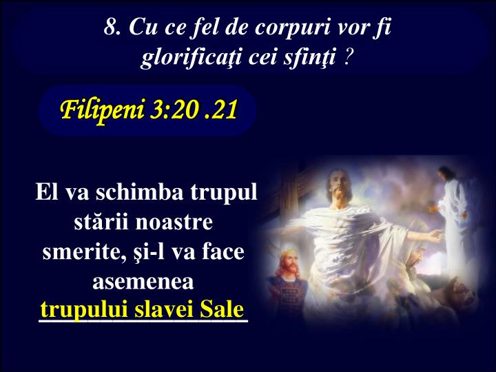 8. Cu ce fel de corpuri vor fi glorificaţi cei sfinţi