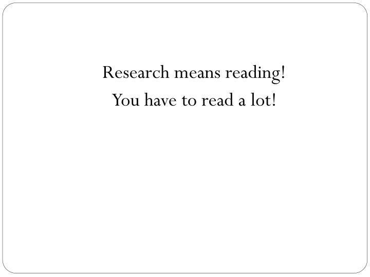 Research means reading!