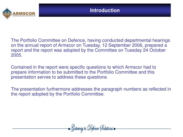 The Portfolio Committee on Defence, having conducted departmental hearings on the annual report of Armscor on Tuesday, 12 September 2006, prepared a report and the report was adopted by the Committee on Tuesday 24 October 2005.