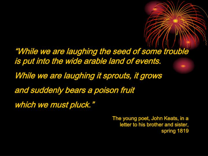 The young poet, John Keats, in a letter to his brother and sister, spring 1819