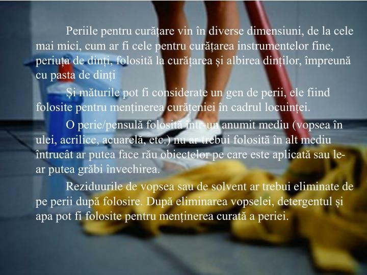 Periile pentru curățare vin în diverse dimensiuni, de la cele mai mici, cum ar fi cele pentru curățarea instrumentelor fine, periuța de dinți, folosită la curățarea și albirea dinților, împreună cu pasta de dinți