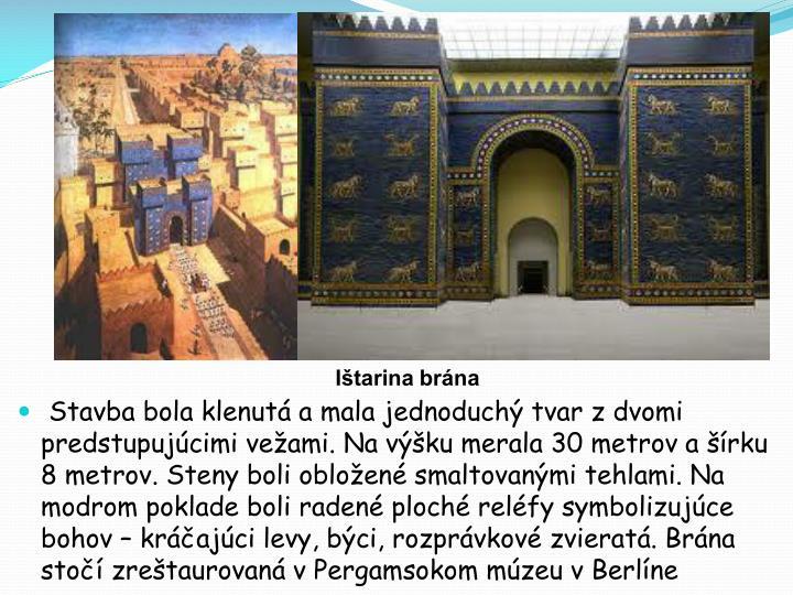 Stavba bola klenutá a mala jednoduchý tvar z dvomi predstupujúcimi vežami. Na výšku merala 30 metrov a šírku 8 metrov. Steny boli obložené smaltovanými tehlami. Na modrom poklade boli radené ploché reléfy symbolizujúce bohov – kráčajúci levy, býci, rozprávkové zvieratá. Brána stočí zreštaurovaná v Pergamsokom múzeu v Berlíne