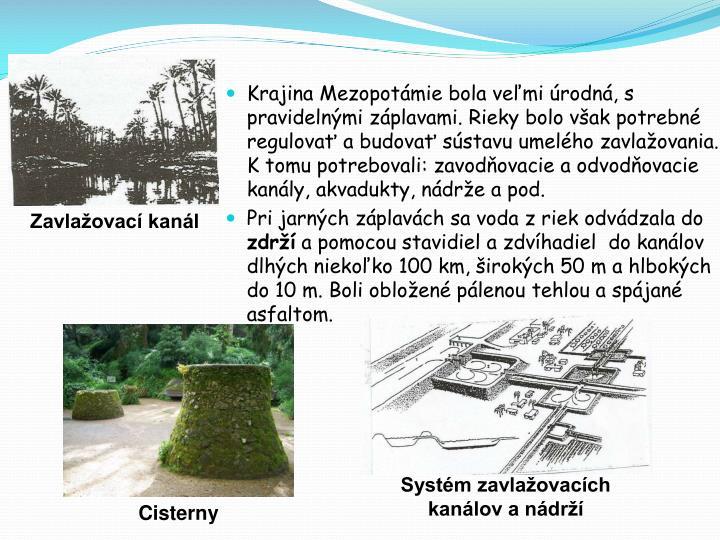 Krajina Mezopotámie bola veľmi úrodná, s pravidelnými záplavami. Rieky bolo však potrebné regulovať a budovať sústavu umelého zavlažovania. K tomu potrebovali: zavodňovacie a odvodňovacie kanály, akvadukty, nádrže a pod.