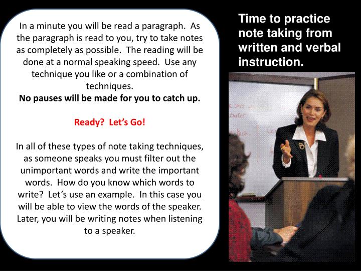 In a minute you will be read a paragraph.  As the paragraph is read to you, try to take notes as completely as possible.  The reading will be done at a normal speaking speed.  Use any technique you like or a combination of techniques.