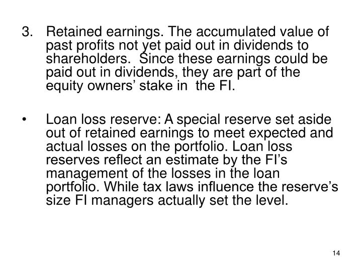 3.Retained earnings. The accumulated value of past profits not yet paid out in dividends to shareholders.  Since these earnings could be paid out in dividends, they are part of the equity owners' stake in  the FI.