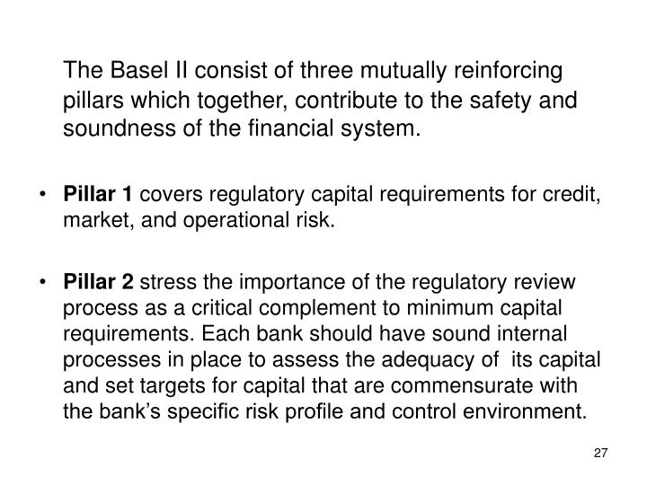 The Basel II consist of three mutually reinforcing pillars which together, contribute to the safety and soundness of the financial system.