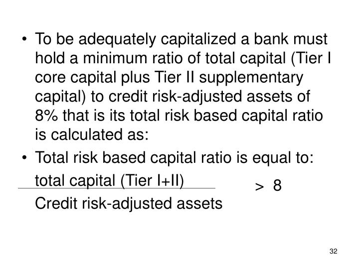 To be adequately capitalized a bank must hold a minimum ratio of total capital (Tier I core capital plus Tier II supplementary capital) to credit risk-adjusted assets of 8% that is its total risk based capital ratio is calculated as: