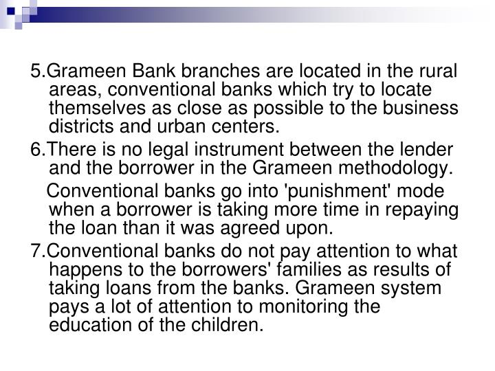 5.Grameen Bank branches are located in the rural areas, conventional banks which try to locate themselves as close as possible to the business districts and urban centers.