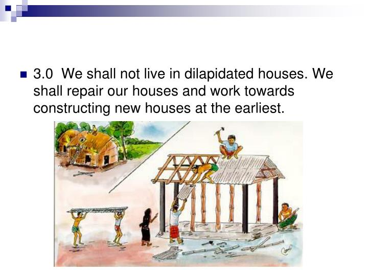 3.0  We shall not live in dilapidated houses. We shall repair our houses and work towards constructing new houses at the earliest.