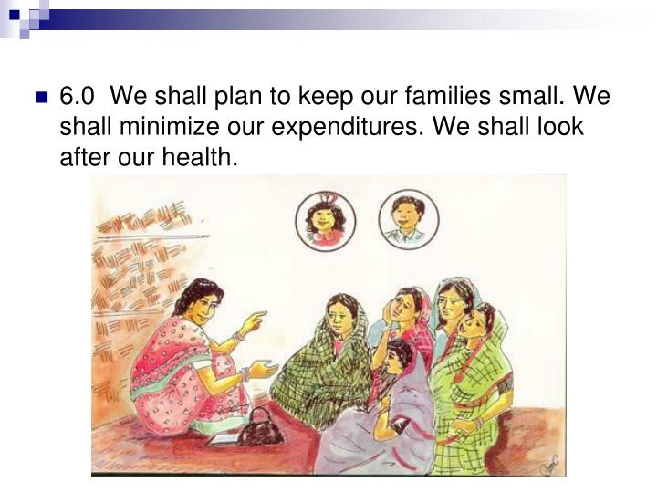 6.0  We shall plan to keep our families small. We shall minimize our expenditures. We shall look after our health.