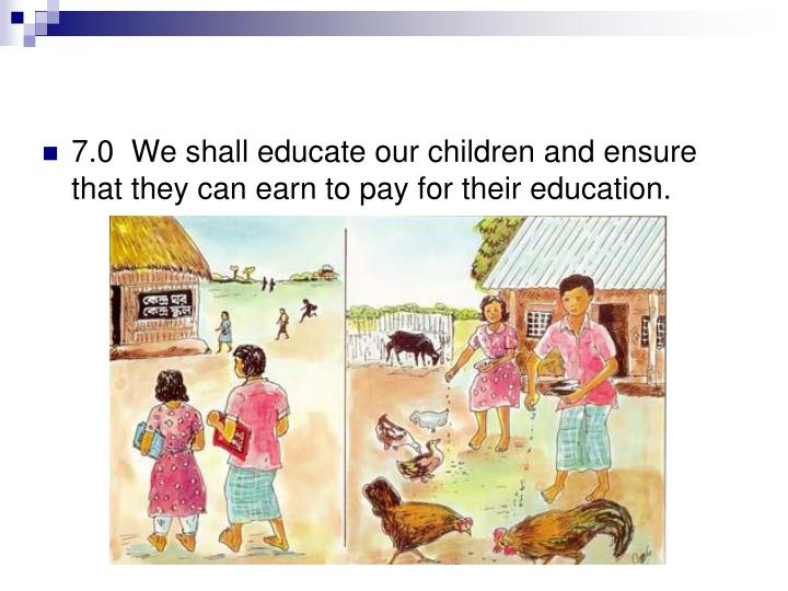 7.0  We shall educate our children and ensure that they can earn to pay for their education.