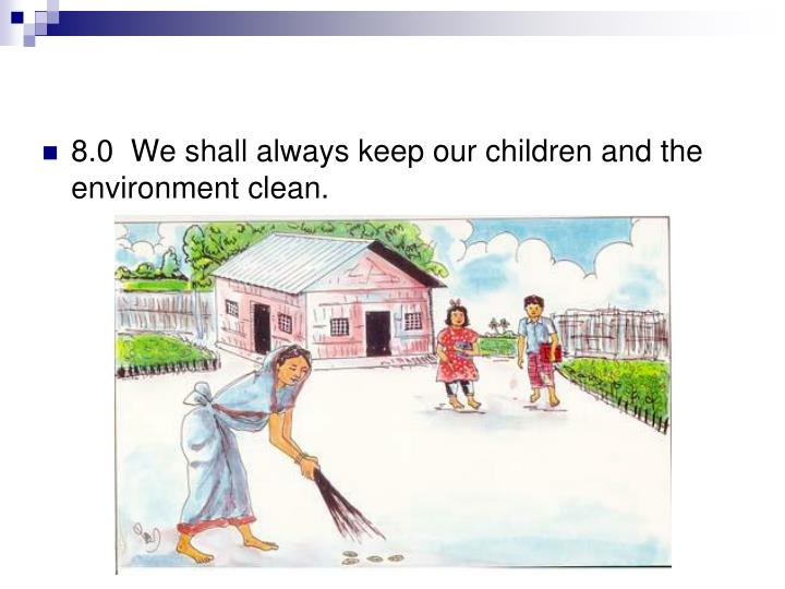 8.0  We shall always keep our children and the environment clean.