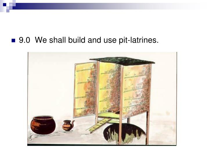 9.0  We shall build and use pit-latrines.
