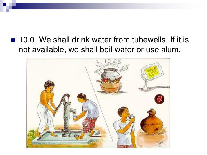 10.0  We shall drink water from tubewells. If it is not available, we shall boil water or use alum.