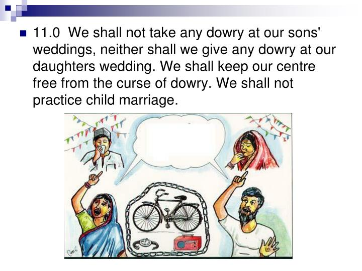 11.0  We shall not take any dowry at our sons' weddings, neither shall we give any dowry at our daughters wedding. We shall keep our centre free from the curse of dowry. We shall not practice child marriage.