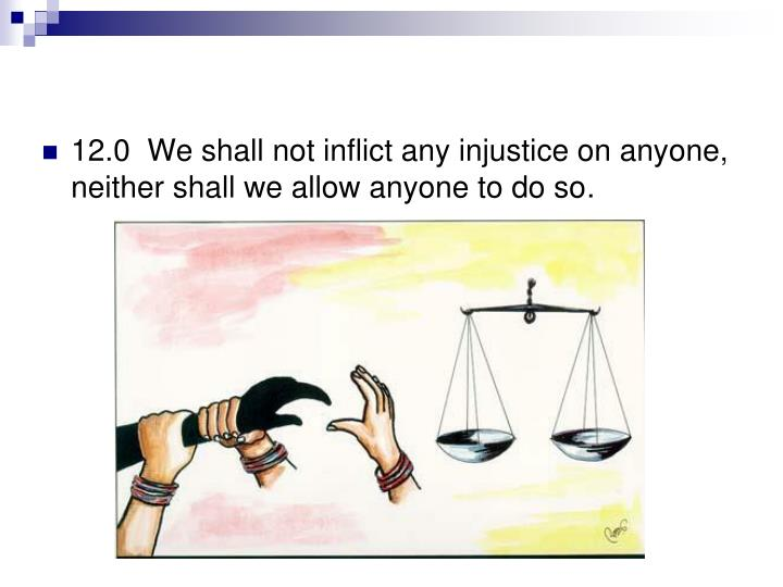 12.0  We shall not inflict any injustice on anyone, neither shall we allow anyone to do so