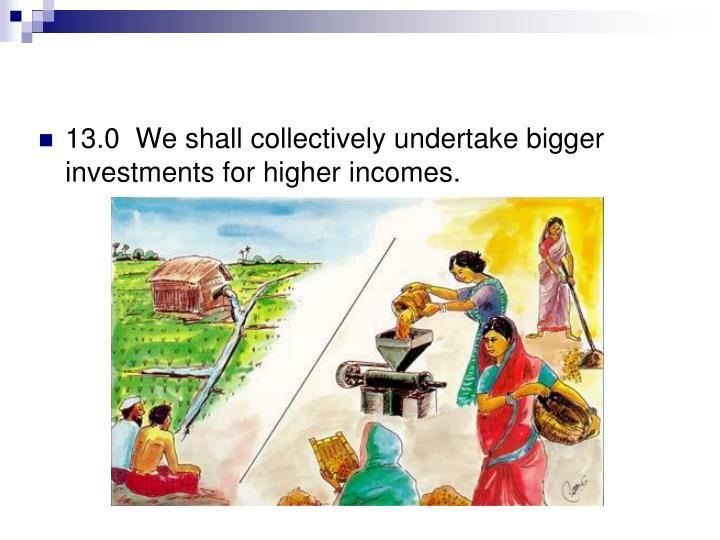 13.0  We shall collectively undertake bigger investments for higher incomes.