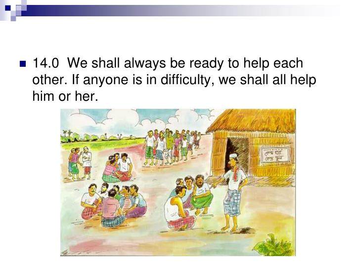14.0  We shall always be ready to help each other. If anyone is in difficulty, we shall all help him or her.