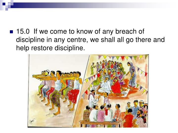 15.0  If we come to know of any breach of discipline in any centre, we shall all go there and help restore discipline.