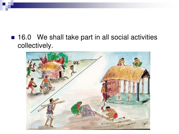 16.0   We shall take part in all social activities collectively.