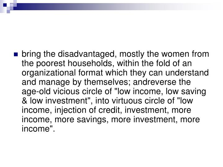 "bring the disadvantaged, mostly the women from the poorest households, within the fold of an organizational format which they can understand and manage by themselves; andreverse the age-old vicious circle of ""low income, low saving & low investment"", into virtuous circle of ""low income, injection of credit, investment, more income, more savings, more investment, more income""."